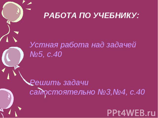 РАБОТА ПО УЧЕБНИКУ: Устная работа над задачей №5, с.40 Решить задачи самостоятельно №3,№4, с.40