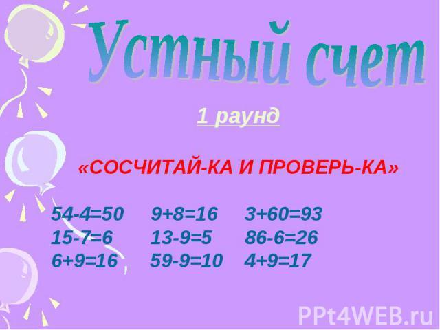 1 раунд «СОСЧИТАЙ-КА И ПРОВЕРЬ-КА» 54-4=50 9+8=16 3+60=93 15-7=6 13-9=5 86-6=26 6+9=16 59-9=10 4+9=17