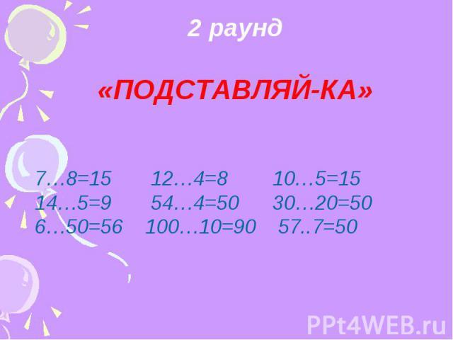 2 раунд «ПОДСТАВЛЯЙ-КА» 7…8=15 12…4=8 10…5=15 14…5=9 54…4=50 30…20=50 6…50=56 100…10=90 57..7=50