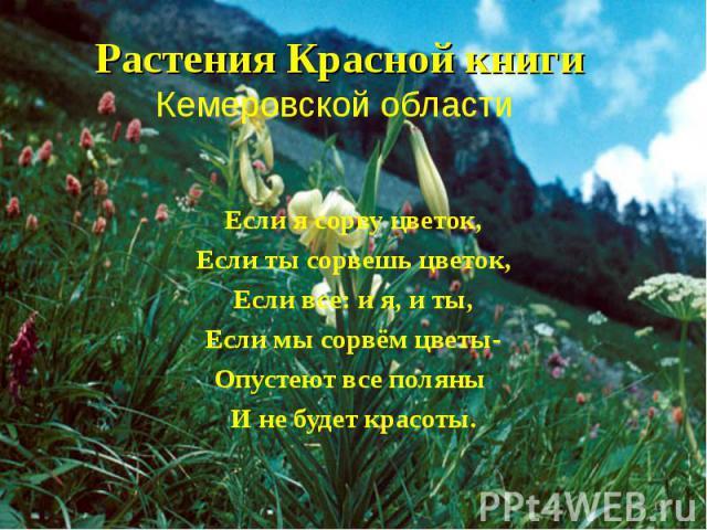 Растения Красной книги Кемеровской области Если я сорву цветок, Если ты сорвешь цветок, Если все: и я, и ты, Если мы сорвём цветы- Опустеют все поляны И не будет красоты. *