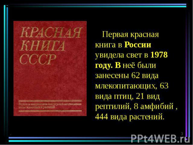 Первая красная книга в России увидела свет в 1978 году. В неё были занесены 62 вида млекопитающих, 63 вида птиц, 21 вид рептилий, 8 амфибий , 444 вида растений. . *