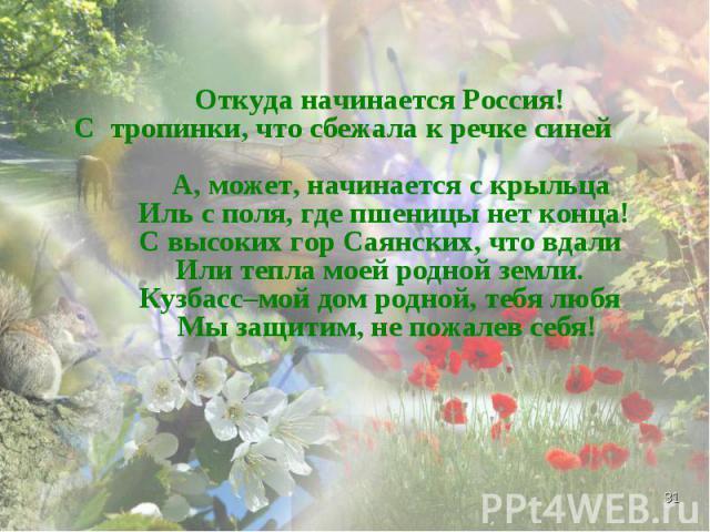 Откуда начинается Россия! С тропинки, что сбежала к речке синей А, может, начинается с крыльца Иль с поля, где пшеницы нет конца! С высоких гор Саянских, что вдали Или тепла моей родной земли. Кузбасс–мой дом родной, тебя любя Мы защитим, не пожалев…