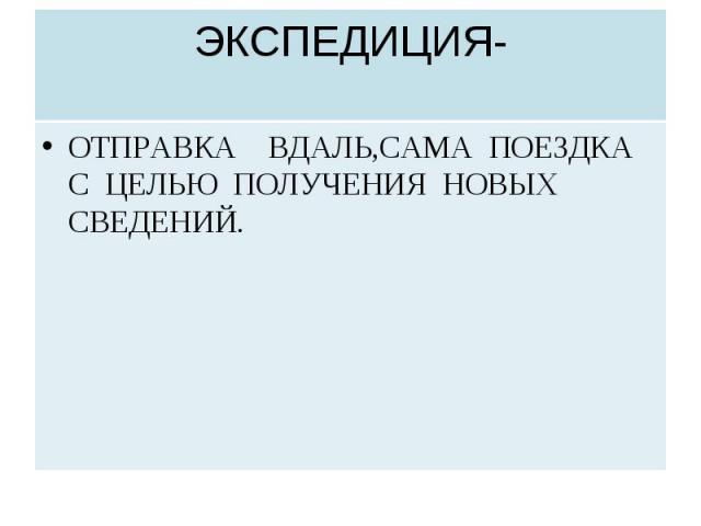 ЭКСПЕДИЦИЯ- ОТПРАВКА ВДАЛЬ,САМА ПОЕЗДКА С ЦЕЛЬЮ ПОЛУЧЕНИЯ НОВЫХ СВЕДЕНИЙ.