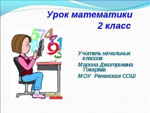 Урок математики 2 класс Учитель начальных классов Марина Дмитриевна Токарева МОУ