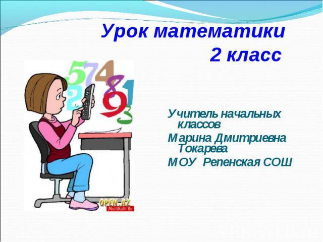 Урок математики 2 класс Учитель начальных классов Марина Дмитриевна Токарева МОУ Репенская СОШ