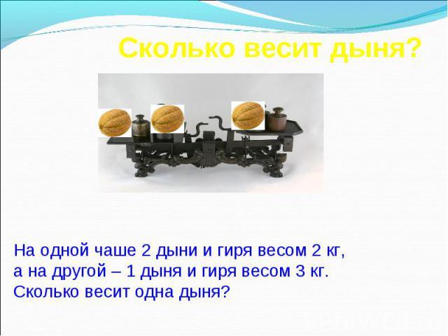 Сколько весит дыня? На одной чаше 2 дыни и гиря весом 2 кг, а на другой – 1 дыня и гиря весом 3 кг. Сколько весит одна дыня?