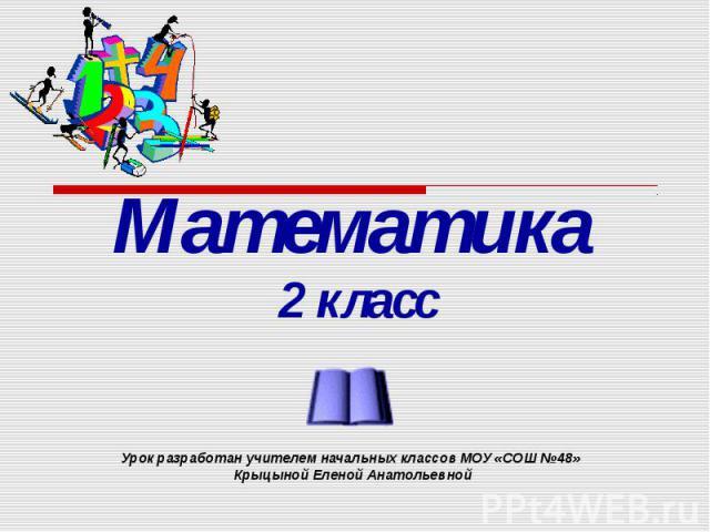 Математика 2 класс Урок разработан учителем начальных классов МОУ «СОШ №48» Крыцыной Еленой Анатольевной