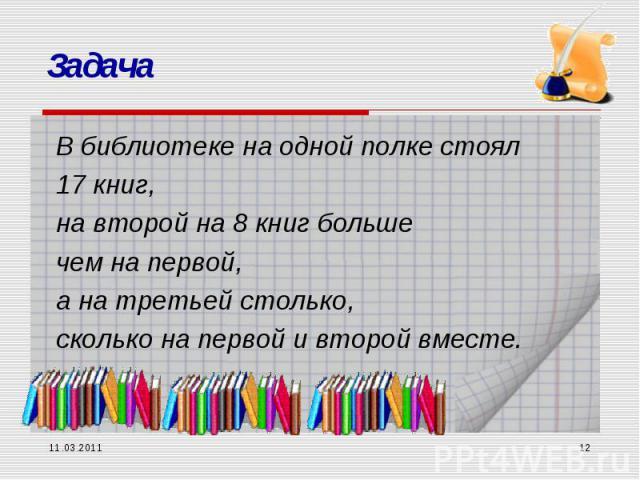 Задача В библиотеке на одной полке стоял 17 книг, на второй на 8 книг больше чем на первой, а на третьей столько, сколько на первой и второй вместе. 11.03.2011 *