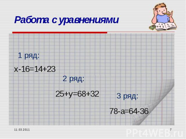 11.03.2011 * Работа с уравнениями х-16=14+23 1 ряд: 2 ряд: 3 ряд: 25+y=68+32 78-a=64-36
