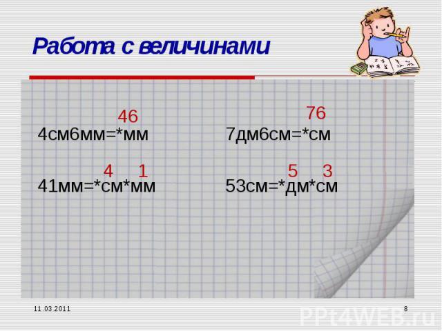 11.03.2011 * Работа с величинами 4см6мм=*мм 41мм=*см*мм 7дм6см=*см 53см=*дм*см 46 4 1 76 5 3