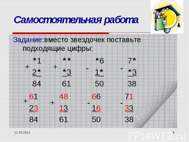 11.03.2011 * Самостоятельная работа Задание:вместо звездочек поставьте подходящие цифры: *12*84 ***361 *61*50 7**338 + + - - 612384 + 481361 + 661650 - 713338 -