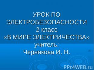 УРОК ПО ЭЛЕКТРОБЕЗОПАСНОСТИ 2 класс «В МИРЕ ЭЛЕКТРИЧЕСТВА» учитель: Чернякова И.