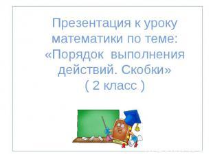 Презентация к уроку математики по теме: «Порядок выполнения действий. Скобки» (