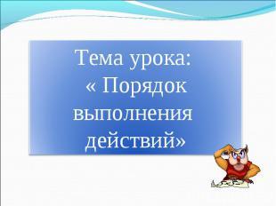 Тема урока: « Порядок выполнения действий»