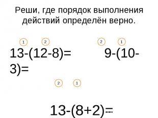 Реши, где порядок выполнения действий определён верно. 13-(12-8)= 9-(10-3)= 13-(