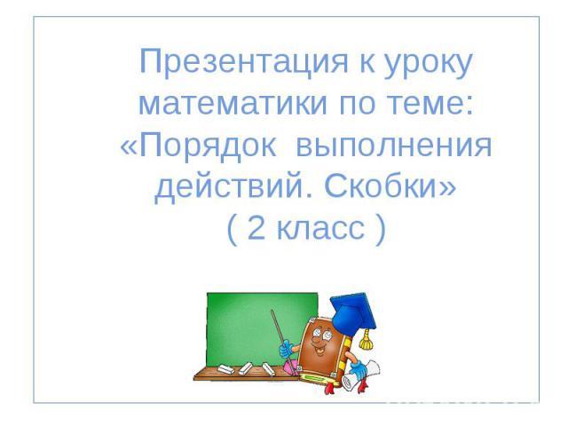 Презентация к уроку математики по теме: «Порядок выполнения действий. Скобки» ( 2 класс ) СОШ №795 г. Москвы