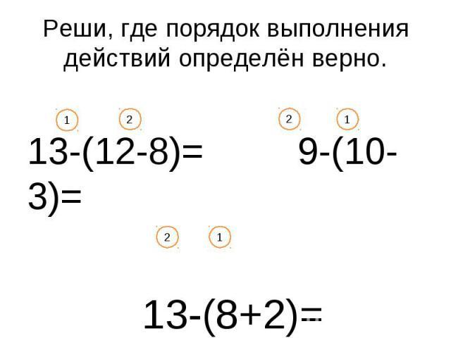 Реши, где порядок выполнения действий определён верно. 13-(12-8)= 9-(10-3)= 13-(8+2)= 1 2 2 2 1 1