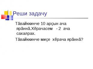 Реши задачу Тăвайккинче 10 арзын ача ярăннă.Хĕрачасем - 2 ача сахалрах. Тăвайкки