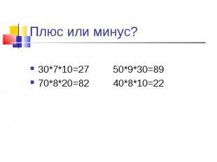 Плюс или минус? 30*7*10=27 50*9*30=8970*8*20=82 40*8*10=22
