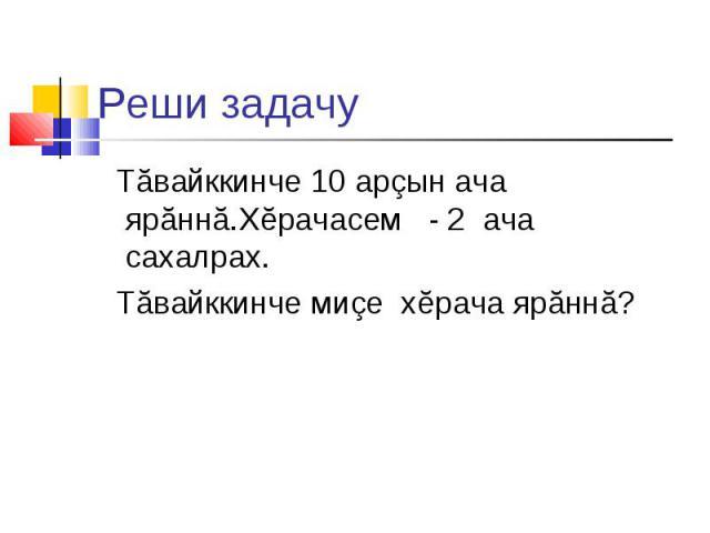 Реши задачу Тăвайккинче 10 арзын ача ярăннă.Хĕрачасем - 2 ача сахалрах. Тăвайккинче мизе хĕрача ярăннă?
