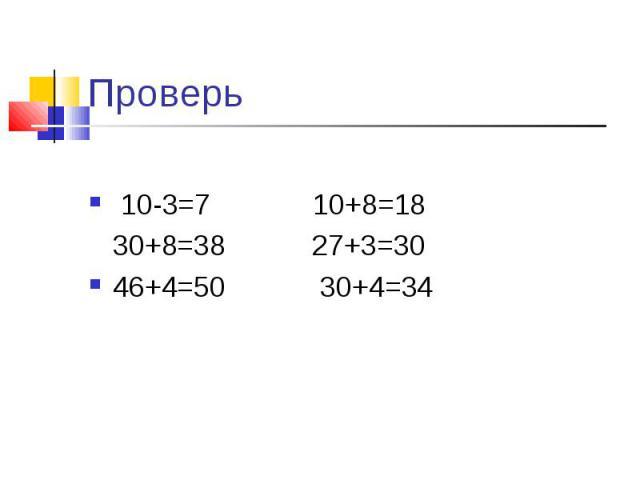 Проверь 10-3=7 10+8=18 30+8=38 27+3=3046+4=50 30+4=34