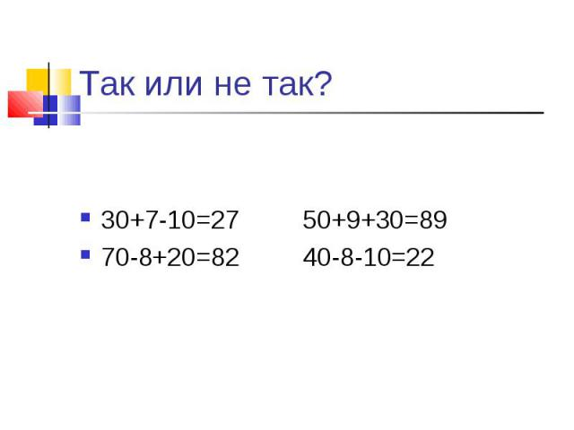 Так или не так? 30+7-10=27 50+9+30=8970-8+20=82 40-8-10=22