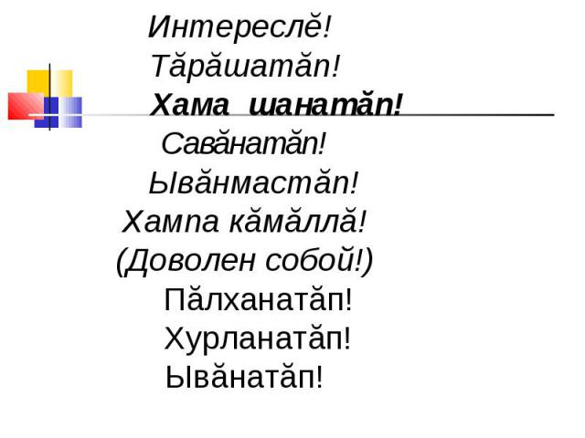 Интереслĕ! Тăрăшатăп! Хама шанатăп! Савăнатăп! Ывăнмастăп! Хампа кăмăллă!(Доволен собой!) Пăлханатăп! Хурланатăп! Ывăнатăп!