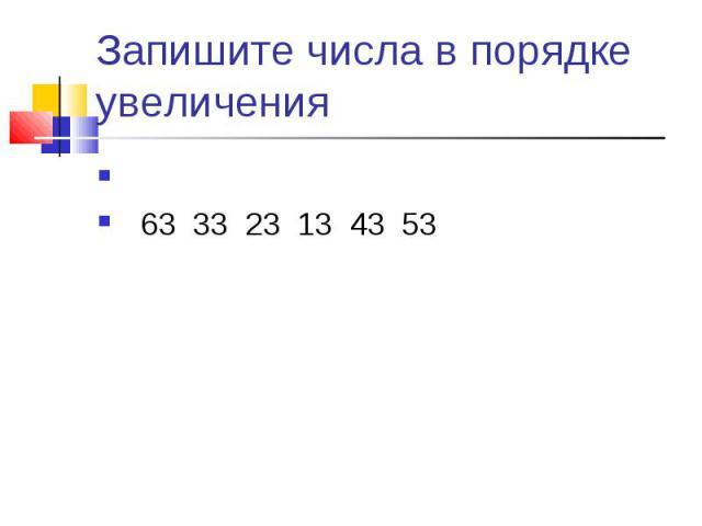 Запишите числа в порядке увеличения 63 33 23 13 43 53