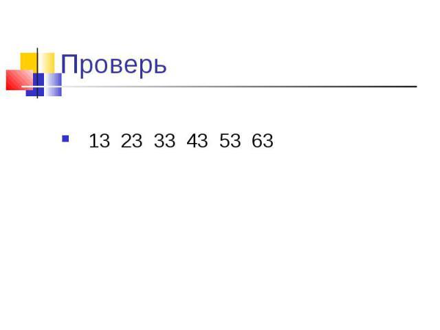 Проверь 13 23 33 43 53 63