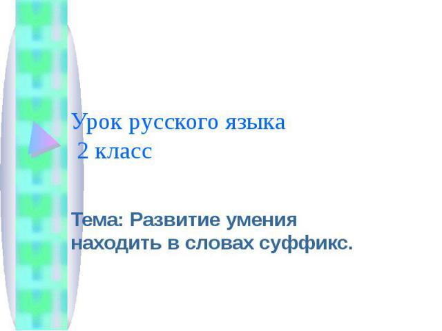 Урок русского языка 2 класс Тема: Развитие умения находить в словах суффикс.