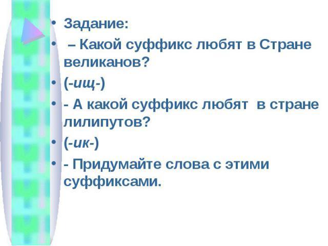 Задание: – Какой суффикс любят в Стране великанов? (-ищ-) - А какой суффикс любят в стране лилипутов? (-ик-) - Придумайте слова с этими суффиксами.