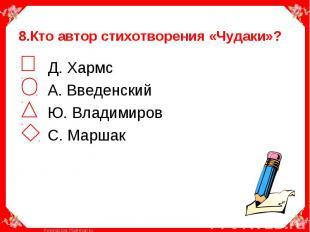 8.Кто автор стихотворения «Чудаки»? Д. Хармс А. Введенский Ю. Владимиров С. Марш