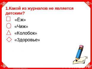 1.Какой из журналов не является детским? «Ёж» «Чиж» «Колобок» «Здоровье»