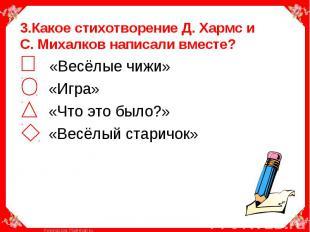 3.Какое стихотворение Д. Хармс и С. Михалков написали вместе? «Весёлые чижи» «Иг
