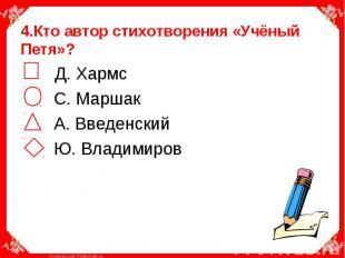 4.Кто автор стихотворения «Учёный Петя»? Д. Хармс С. Маршак А. Введенский Ю. Вла