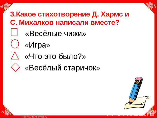 3.Какое стихотворение Д. Хармс и С. Михалков написали вместе? «Весёлые чижи» «Игра» «Что это было?» «Весёлый старичок»