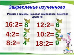 Закрепление изученного * Решите примеры, называя компоненты действия деления: 16