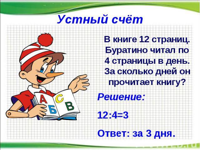 Устный счёт В книге 12 страниц. Буратино читал по 4 страницы в день. За сколько дней он прочитает книгу? Решение: 12:4=3 Ответ: за 3 дня.