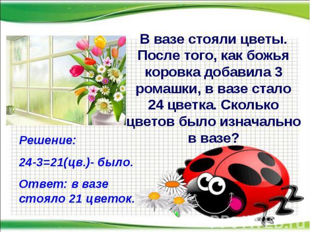 В вазе стояли цветы. После того, как божья коровка добавила 3 ромашки, в вазе стало 24 цветка. Сколько цветов было изначально в вазе? Решение: 24-3=21(цв.)- было. Ответ: в вазе стояло 21 цветок.