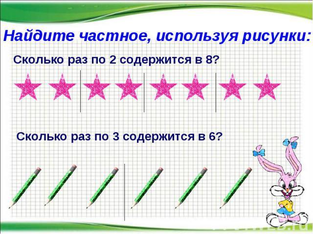 * Найдите частное, используя рисунки: Сколько раз по 2 содержится в 8? Сколько раз по 3 содержится в 6?
