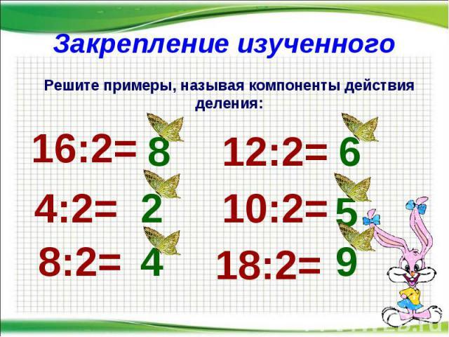 Закрепление изученного * Решите примеры, называя компоненты действия деления: 16:2= 4:2= 8:2= 12:2= 10:2= 18:2= 8 2 4 6 5 9