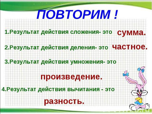 ПОВТОРИМ ! * 1.Результат действия сложения- это сумма. 2.Результат действия деления- это 3.Результат действия умножения- это 4.Результат действия вычитания - это частное. произведение. разность.
