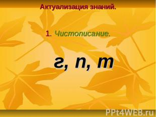 г, п, т Актуализация знаний. 1. Чистописание.
