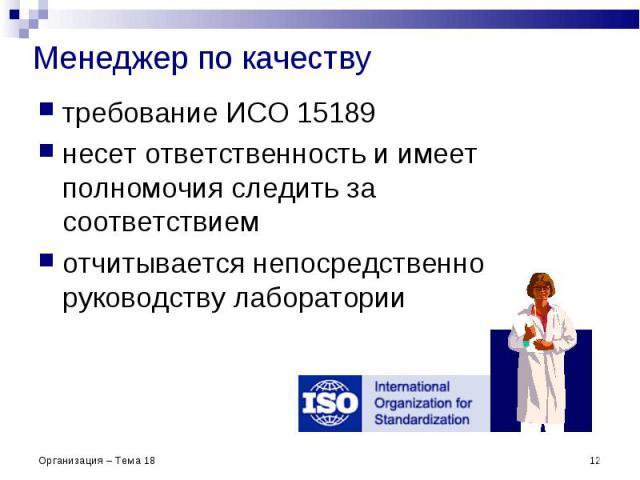 Менеджер по качеству требование ИСО 15189 несет ответственность и имеет полномочия следить за соответствием отчитывается непосредственно руководству лаборатории * Организация – Тема 18