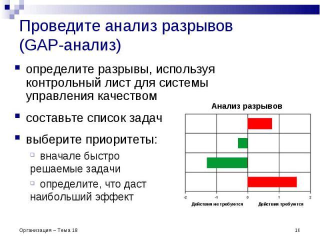 Проведите анализ разрывов (GAP-анализ) * Организация – Тема 18 Анализ разрывов определите разрывы, используя контрольный лист для системы управления качеством составьте список задач выберите приоритеты: вначале быстро решаемые задачи определите, что…