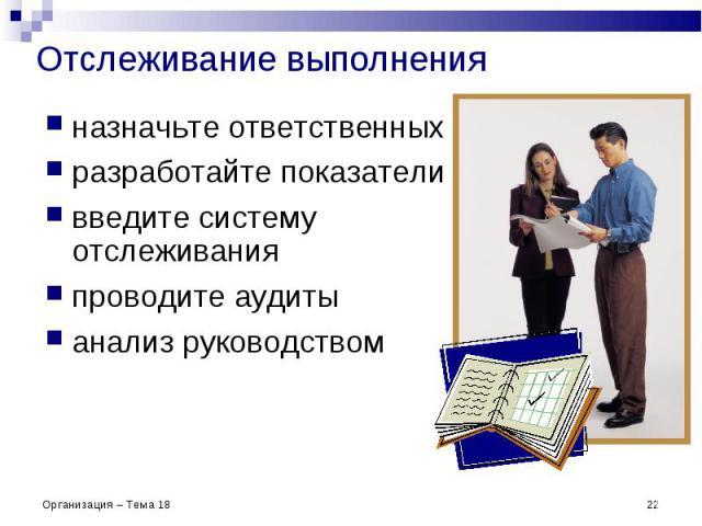 Отслеживание выполнения назначьте ответственных разработайте показатели введите систему отслеживания проводите аудиты анализ руководством * Организация – Тема 18