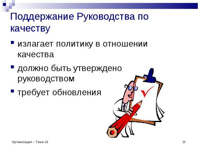 Поддержание Руководства по качеству излагает политику в отношении качества должно быть утверждено руководством требует обновления * Организация – Тема 18