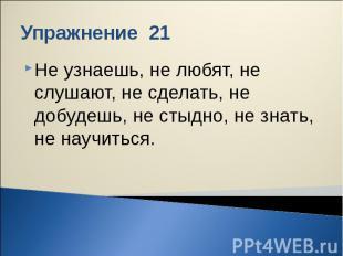 Упражнение 21 Не узнаешь, не любят, не слушают, не сделать, не добудешь, не стыд