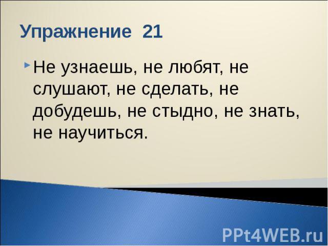 Упражнение 21 Не узнаешь, не любят, не слушают, не сделать, не добудешь, не стыдно, не знать, не научиться.