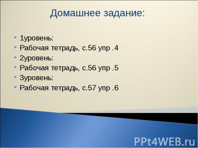 Домашнее задание: 1уровень: Рабочая тетрадь, с.56 упр .4 2уровень: Рабочая тетрадь, с.56 упр .5 3уровень: Рабочая тетрадь, с.57 упр .6